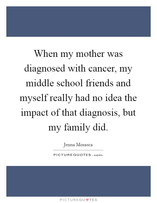 When my mother was diagnosed with cancer, my middle school friends and myself really had no idea the impact of that diagnosis, but my family did Picture Quote #1