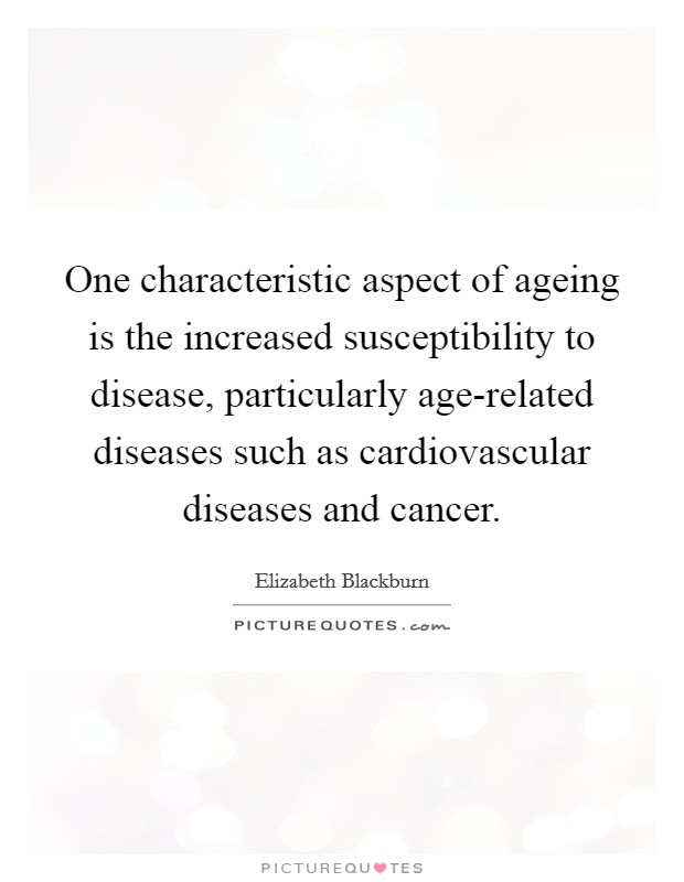 One characteristic aspect of ageing is the increased susceptibility to disease, particularly age-related diseases such as cardiovascular diseases and cancer Picture Quote #1