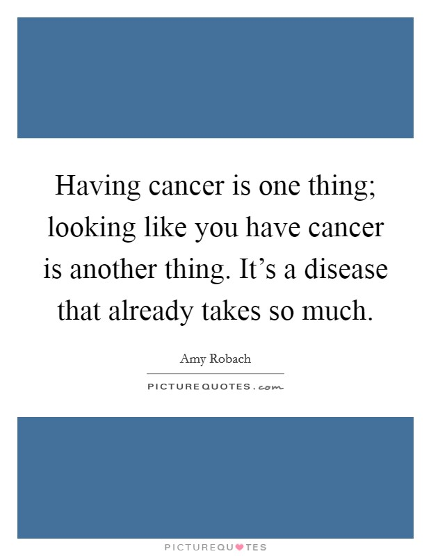 Having cancer is one thing; looking like you have cancer is another thing. It's a disease that already takes so much Picture Quote #1