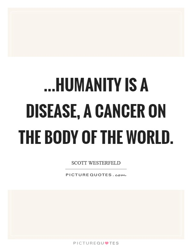 ...humanity is a disease, a cancer on the body of the world Picture Quote #1