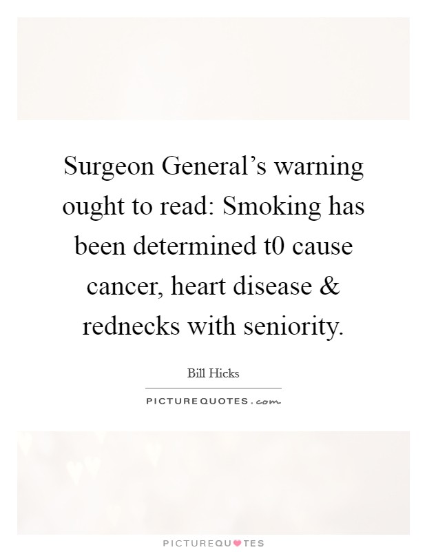 Surgeon General's warning ought to read: Smoking has been determined t0 cause cancer, heart disease and rednecks with seniority Picture Quote #1