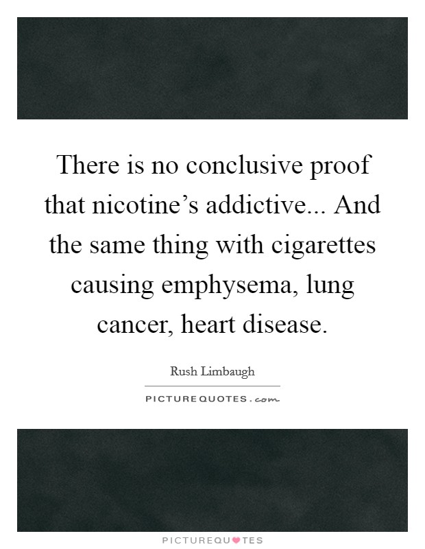 There is no conclusive proof that nicotine's addictive... And the same thing with cigarettes causing emphysema, lung cancer, heart disease Picture Quote #1