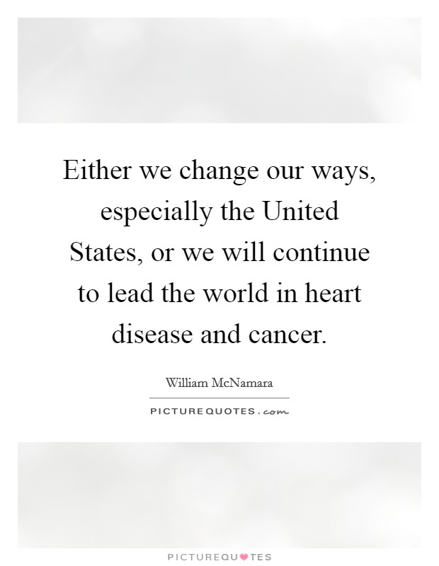 Either we change our ways, especially the United States, or we will continue to lead the world in heart disease and cancer Picture Quote #1