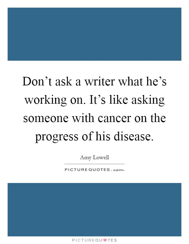 Don't ask a writer what he's working on. It's like asking someone with cancer on the progress of his disease. Picture Quote #1