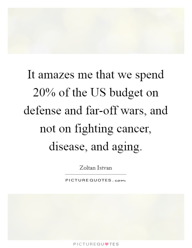 It amazes me that we spend 20% of the US budget on defense and far-off wars, and not on fighting cancer, disease, and aging Picture Quote #1