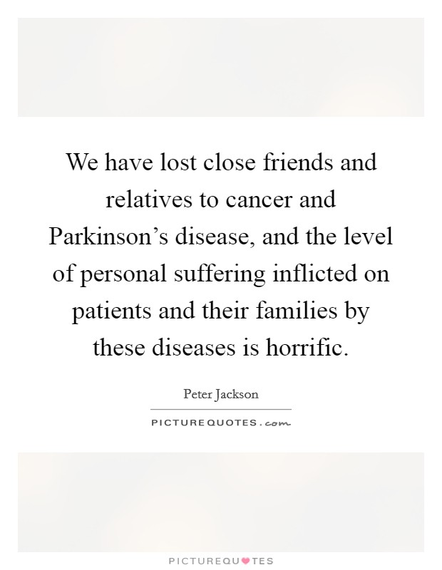 We have lost close friends and relatives to cancer and Parkinson's disease, and the level of personal suffering inflicted on patients and their families by these diseases is horrific Picture Quote #1