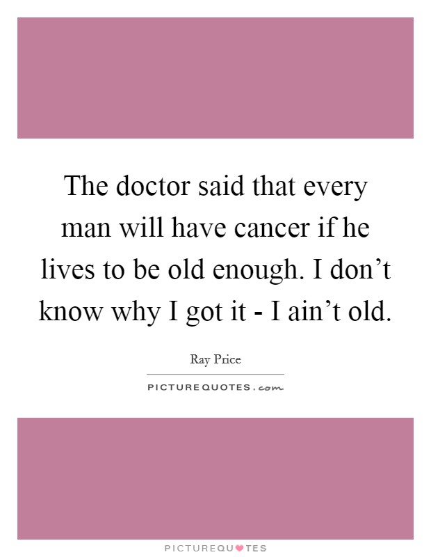 The doctor said that every man will have cancer if he lives to be old enough. I don't know why I got it - I ain't old Picture Quote #1