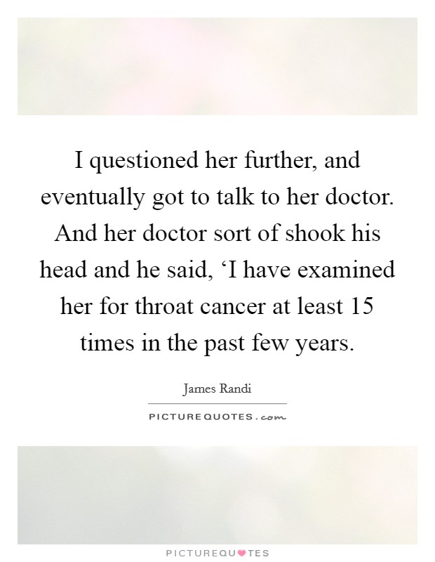 I questioned her further, and eventually got to talk to her doctor. And her doctor sort of shook his head and he said, 'I have examined her for throat cancer at least 15 times in the past few years Picture Quote #1