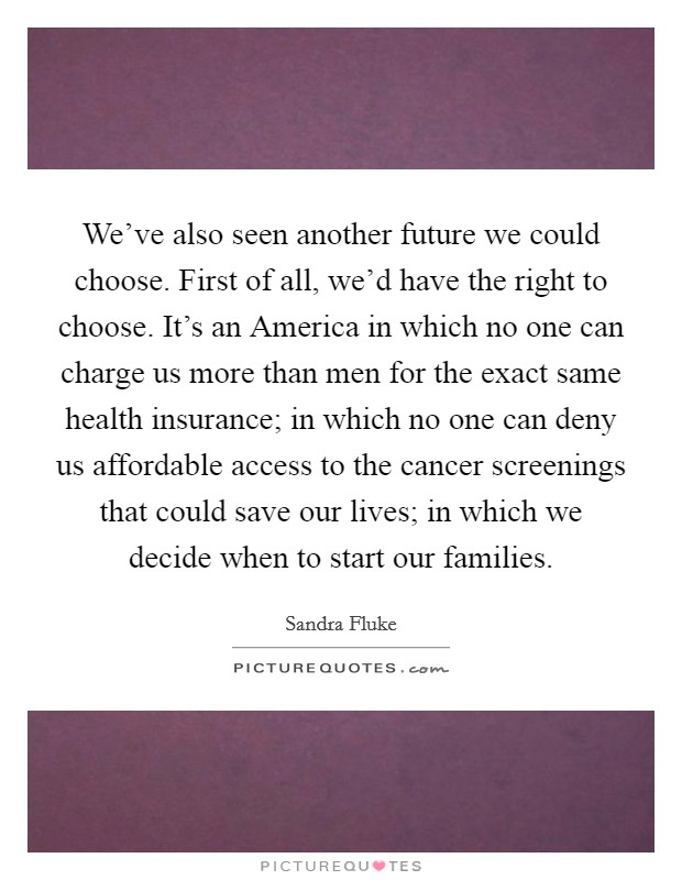 We've also seen another future we could choose. First of all, we'd have the right to choose. It's an America in which no one can charge us more than men for the exact same health insurance; in which no one can deny us affordable access to the cancer screenings that could save our lives; in which we decide when to start our families Picture Quote #1
