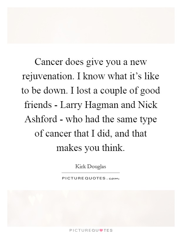 Cancer does give you a new rejuvenation. I know what it's like to be down. I lost a couple of good friends - Larry Hagman and Nick Ashford - who had the same type of cancer that I did, and that makes you think Picture Quote #1
