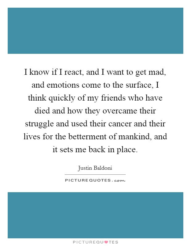I know if I react, and I want to get mad, and emotions come to the surface, I think quickly of my friends who have died and how they overcame their struggle and used their cancer and their lives for the betterment of mankind, and it sets me back in place Picture Quote #1
