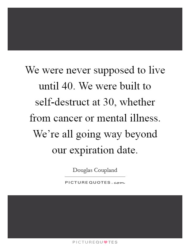 We were never supposed to live until 40. We were built to self-destruct at 30, whether from cancer or mental illness. We're all going way beyond our expiration date Picture Quote #1