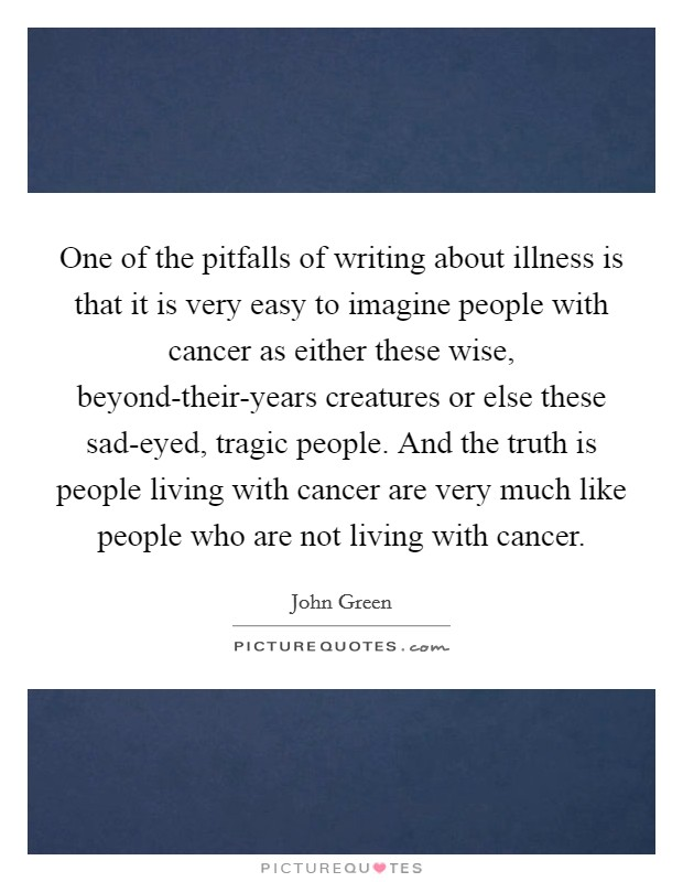 One of the pitfalls of writing about illness is that it is very easy to imagine people with cancer as either these wise, beyond-their-years creatures or else these sad-eyed, tragic people. And the truth is people living with cancer are very much like people who are not living with cancer Picture Quote #1