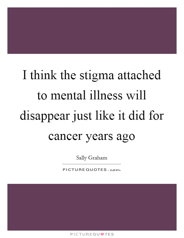 I think the stigma attached to mental illness will disappear just like it did for cancer years ago Picture Quote #1