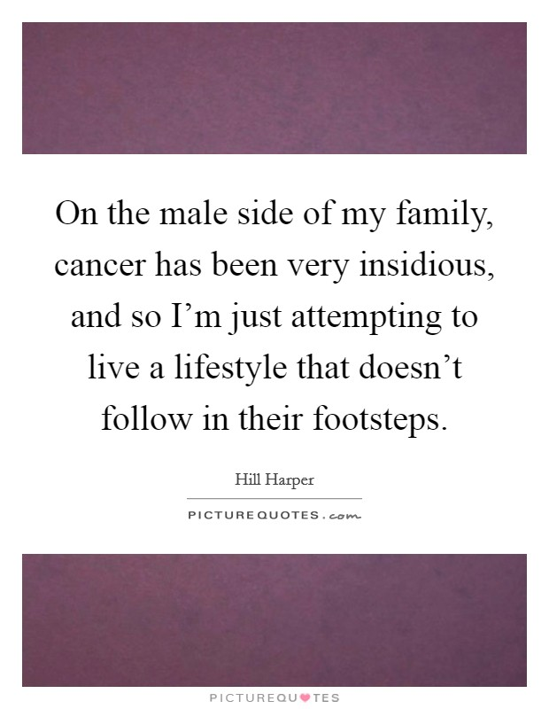 On the male side of my family, cancer has been very insidious, and so I'm just attempting to live a lifestyle that doesn't follow in their footsteps Picture Quote #1