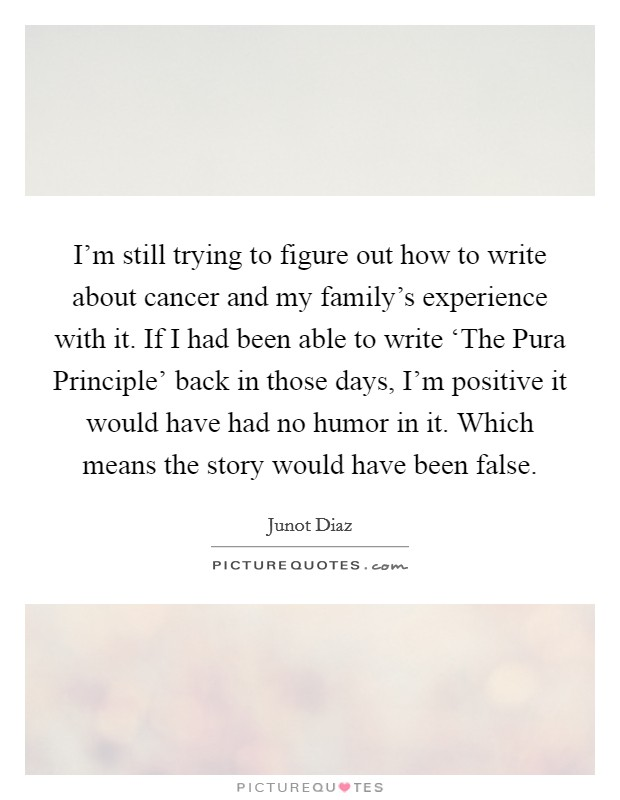 I'm still trying to figure out how to write about cancer and my family's experience with it. If I had been able to write 'The Pura Principle' back in those days, I'm positive it would have had no humor in it. Which means the story would have been false Picture Quote #1