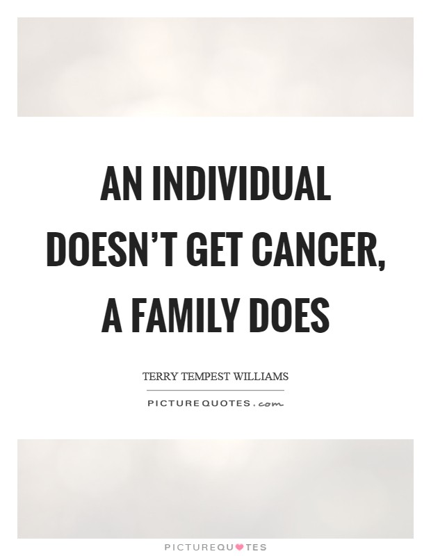 An individual doesn't get cancer, a family does Picture Quote #1
