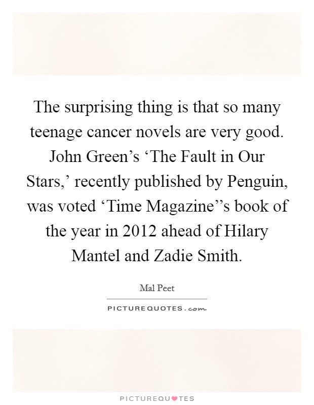 The surprising thing is that so many teenage cancer novels are very good. John Green's 'The Fault in Our Stars,' recently published by Penguin, was voted 'Time Magazine''s book of the year in 2012 ahead of Hilary Mantel and Zadie Smith Picture Quote #1