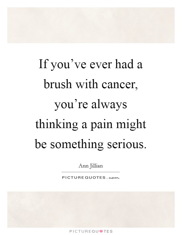 If you've ever had a brush with cancer, you're always thinking a pain might be something serious Picture Quote #1
