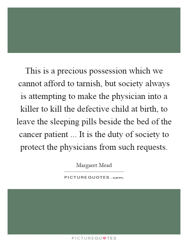 This is a precious possession which we cannot afford to tarnish, but society always is attempting to make the physician into a killer to kill the defective child at birth, to leave the sleeping pills beside the bed of the cancer patient ... It is the duty of society to protect the physicians from such requests Picture Quote #1