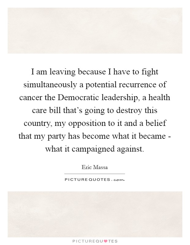 I am leaving because I have to fight simultaneously a potential recurrence of cancer the Democratic leadership, a health care bill that's going to destroy this country, my opposition to it and a belief that my party has become what it became - what it campaigned against Picture Quote #1