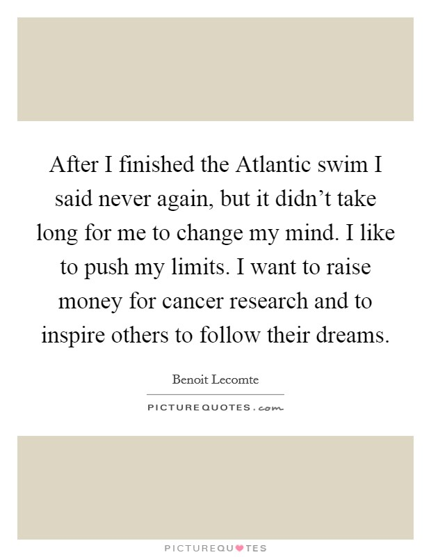 After I finished the Atlantic swim I said never again, but it didn't take long for me to change my mind. I like to push my limits. I want to raise money for cancer research and to inspire others to follow their dreams Picture Quote #1