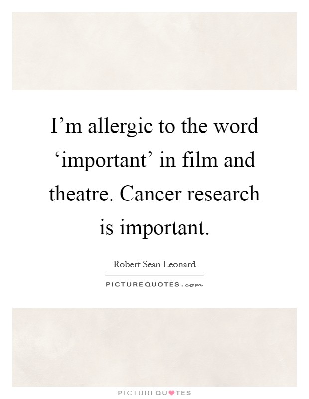 I'm allergic to the word 'important' in film and theatre. Cancer research is important Picture Quote #1