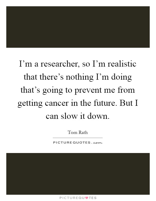 I'm a researcher, so I'm realistic that there's nothing I'm doing that's going to prevent me from getting cancer in the future. But I can slow it down Picture Quote #1