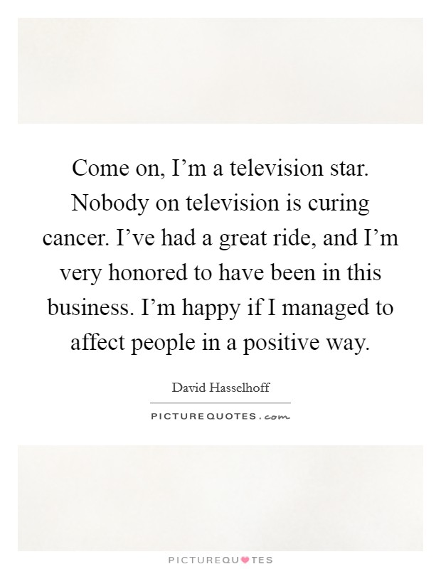 Come on, I'm a television star. Nobody on television is curing cancer. I've had a great ride, and I'm very honored to have been in this business. I'm happy if I managed to affect people in a positive way Picture Quote #1