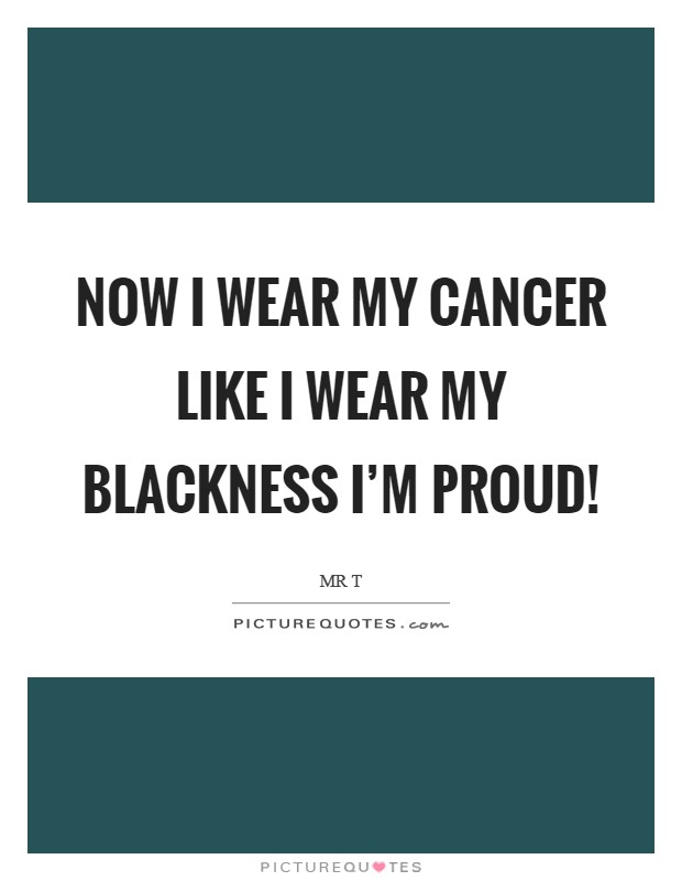 Now I wear my cancer like I wear my blackness I'm proud! Picture Quote #1
