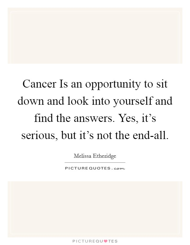 Cancer Is an opportunity to sit down and look into yourself and find the answers. Yes, it's serious, but it's not the end-all Picture Quote #1