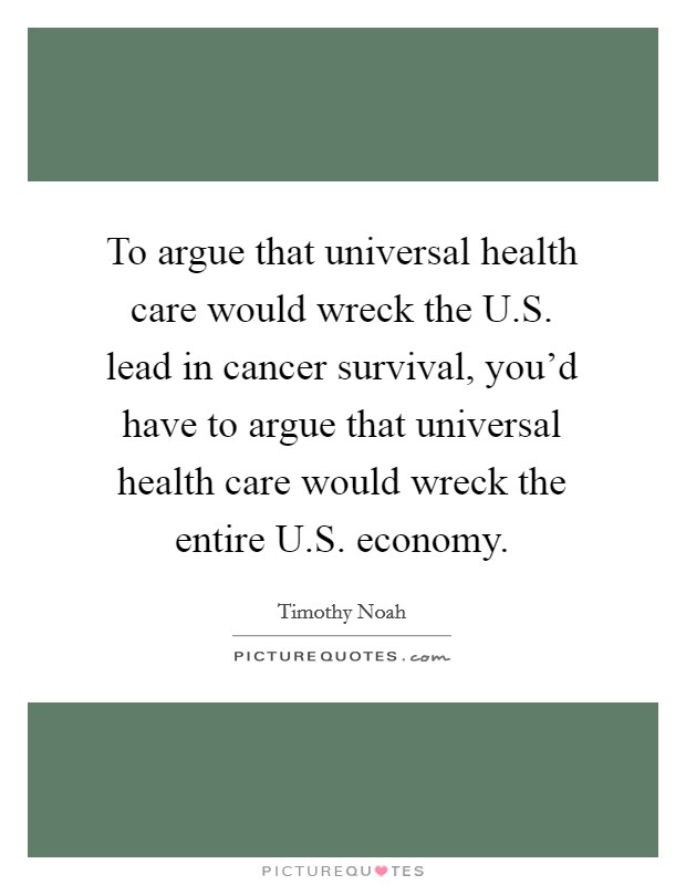 To argue that universal health care would wreck the U.S. lead in cancer survival, you'd have to argue that universal health care would wreck the entire U.S. economy Picture Quote #1