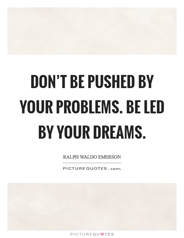 Don't be pushed by your problems. Be led by your dreams Picture Quote #1