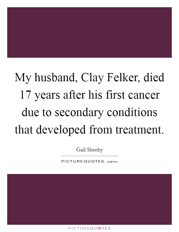 My husband, Clay Felker, died 17 years after his first cancer due to secondary conditions that developed from treatment Picture Quote #1