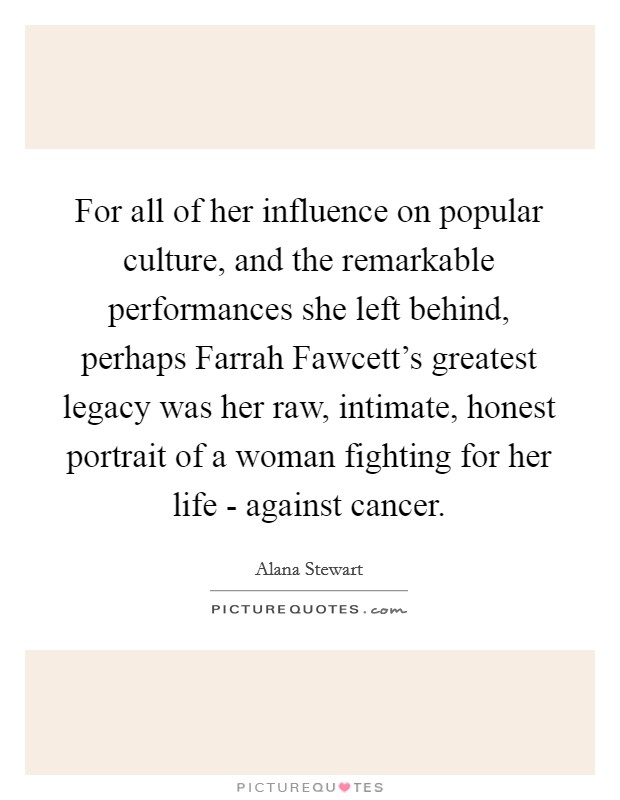 For all of her influence on popular culture, and the remarkable performances she left behind, perhaps Farrah Fawcett's greatest legacy was her raw, intimate, honest portrait of a woman fighting for her life - against cancer Picture Quote #1