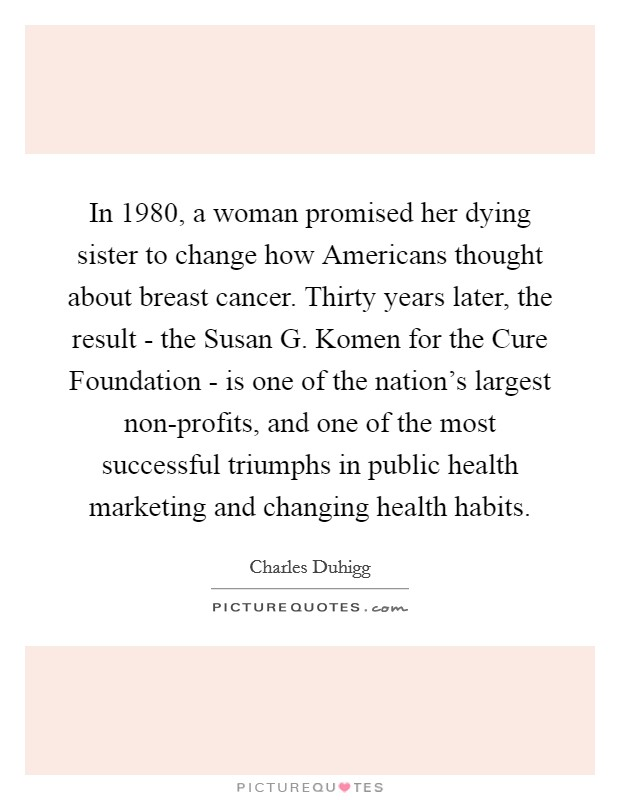 In 1980, a woman promised her dying sister to change how Americans thought about breast cancer. Thirty years later, the result - the Susan G. Komen for the Cure Foundation - is one of the nation's largest non-profits, and one of the most successful triumphs in public health marketing and changing health habits Picture Quote #1