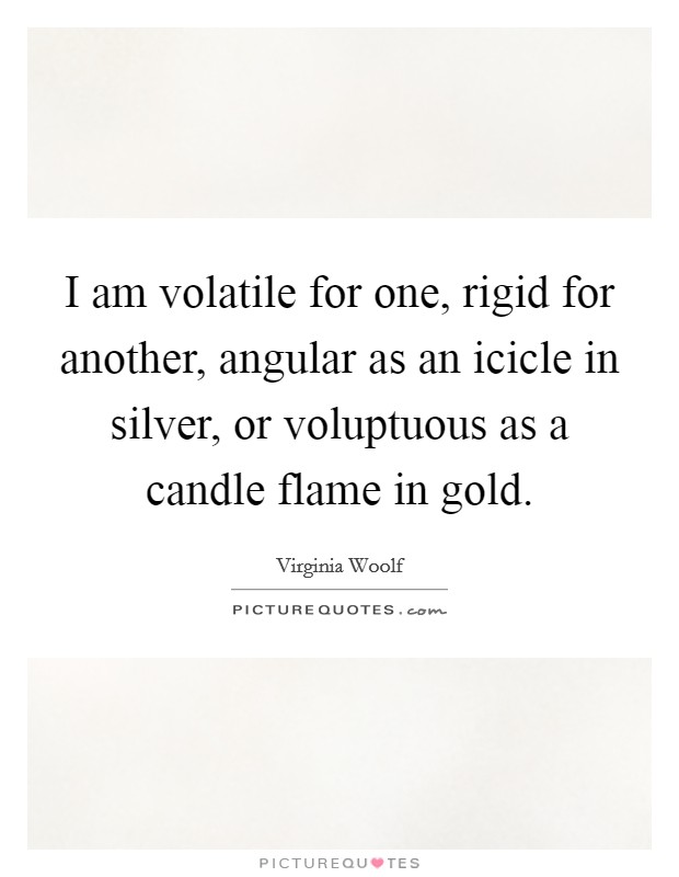 I am volatile for one, rigid for another, angular as an icicle in silver, or voluptuous as a candle flame in gold Picture Quote #1