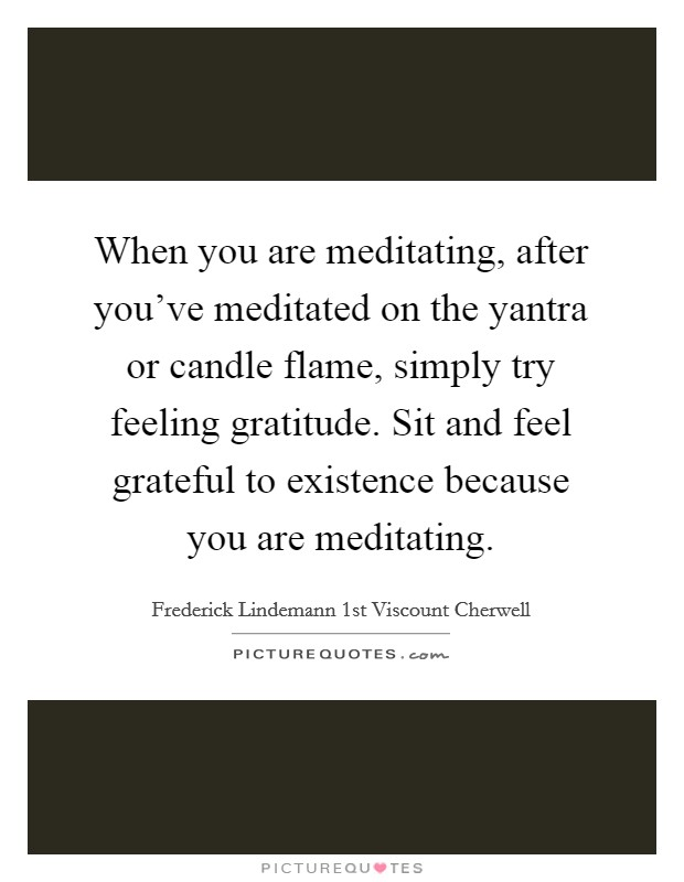 When you are meditating, after you've meditated on the yantra or candle flame, simply try feeling gratitude. Sit and feel grateful to existence because you are meditating Picture Quote #1