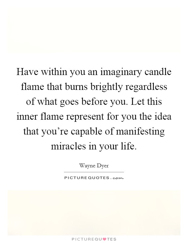 Have within you an imaginary candle flame that burns brightly regardless of what goes before you. Let this inner flame represent for you the idea that you're capable of manifesting miracles in your life Picture Quote #1