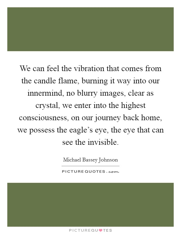 We can feel the vibration that comes from the candle flame, burning it way into our innermind, no blurry images, clear as crystal, we enter into the highest consciousness, on our journey back home, we possess the eagle's eye, the eye that can see the invisible Picture Quote #1