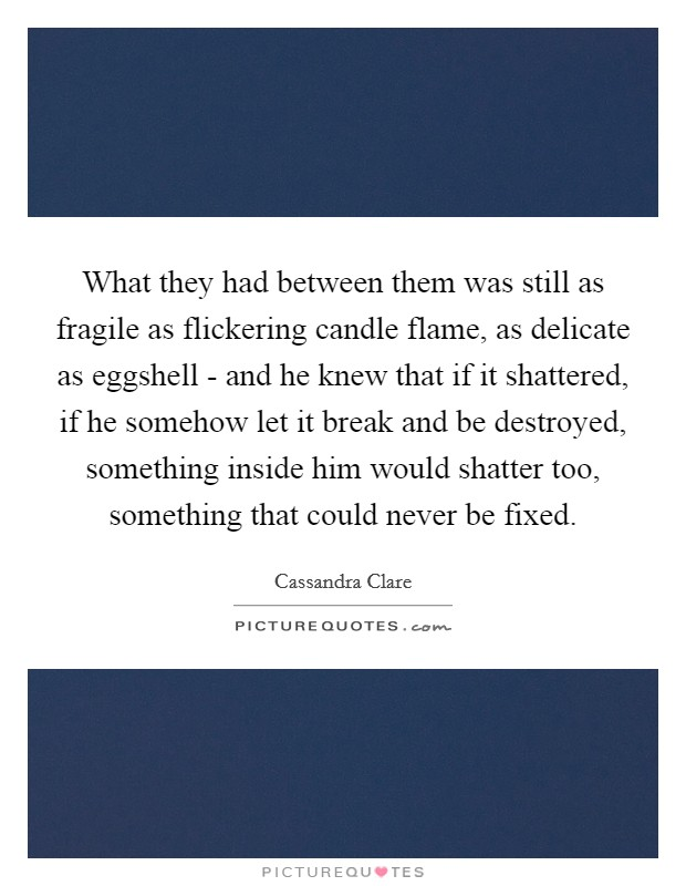 What they had between them was still as fragile as flickering candle flame, as delicate as eggshell - and he knew that if it shattered, if he somehow let it break and be destroyed, something inside him would shatter too, something that could never be fixed Picture Quote #1