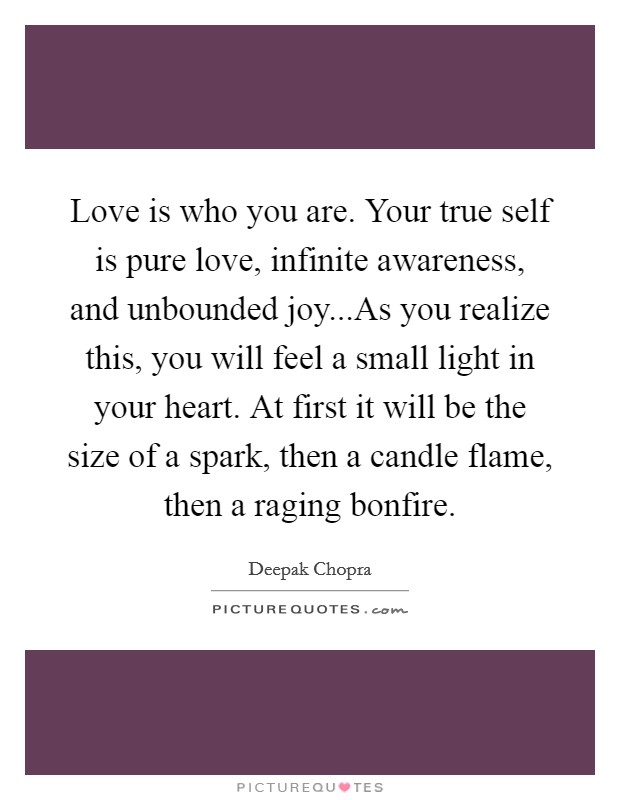 Love is who you are. Your true self is pure love, infinite awareness, and unbounded joy...As you realize this, you will feel a small light in your heart. At first it will be the size of a spark, then a candle flame, then a raging bonfire Picture Quote #1