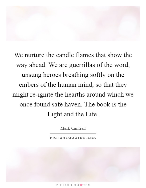 We nurture the candle flames that show the way ahead. We are guerrillas of the word, unsung heroes breathing softly on the embers of the human mind, so that they might re-ignite the hearths around which we once found safe haven. The book is the Light and the Life Picture Quote #1