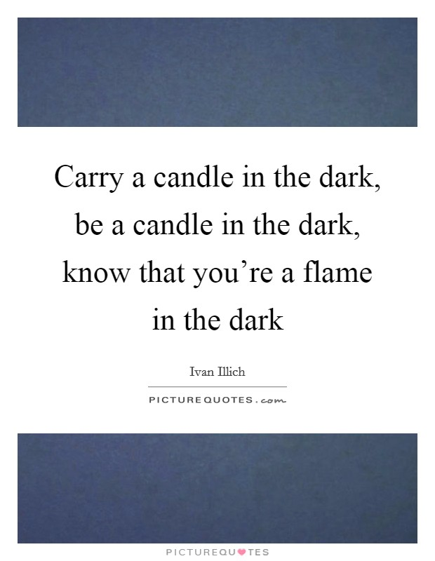Carry a candle in the dark, be a candle in the dark, know that you're a flame in the dark Picture Quote #1