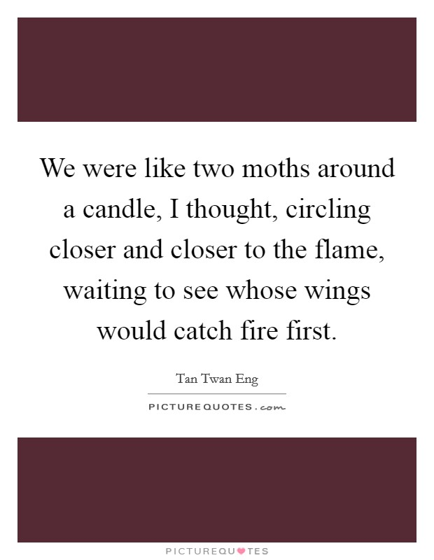 We were like two moths around a candle, I thought, circling closer and closer to the flame, waiting to see whose wings would catch fire first Picture Quote #1