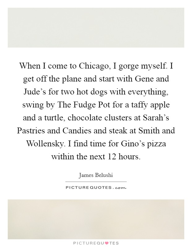 When I come to Chicago, I gorge myself. I get off the plane and start with Gene and Jude's for two hot dogs with everything, swing by The Fudge Pot for a taffy apple and a turtle, chocolate clusters at Sarah's Pastries and Candies and steak at Smith and Wollensky. I find time for Gino's pizza within the next 12 hours Picture Quote #1