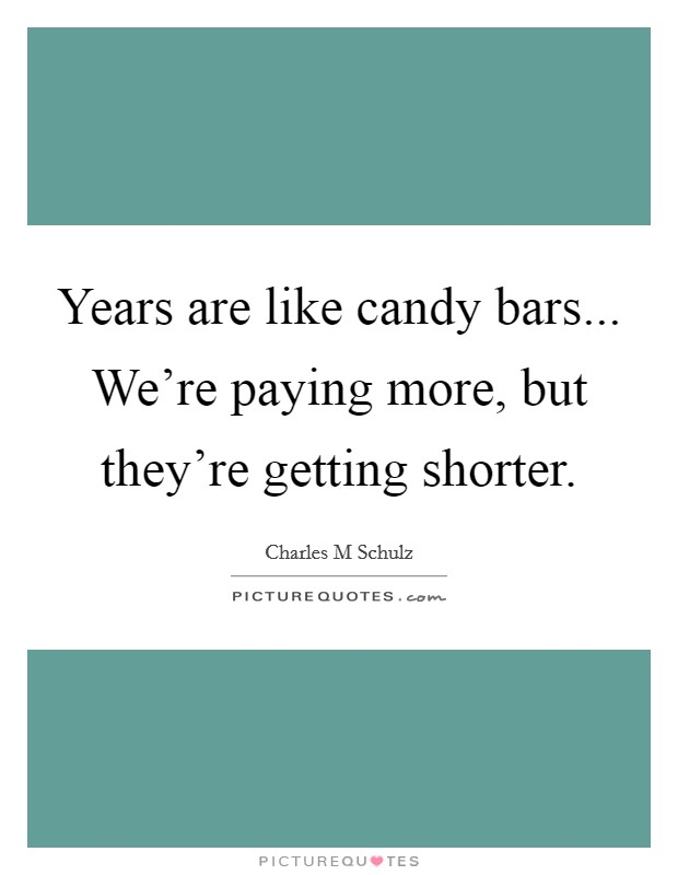 Years are like candy bars... We're paying more, but they're getting shorter Picture Quote #1