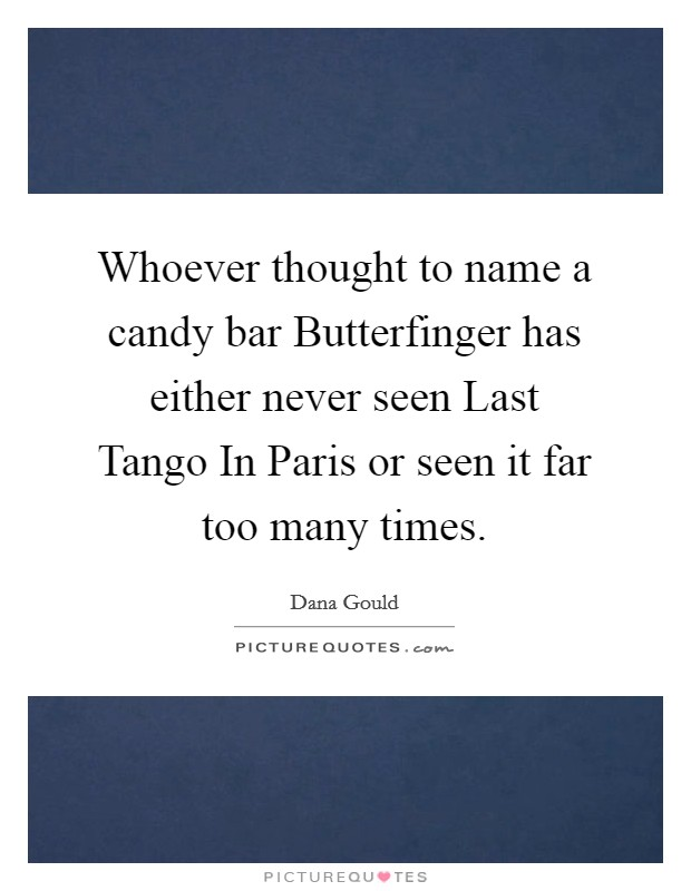 Whoever thought to name a candy bar Butterfinger has either never seen Last Tango In Paris or seen it far too many times Picture Quote #1