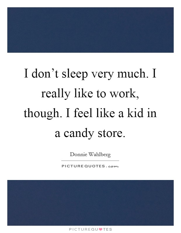 I don't sleep very much. I really like to work, though. I feel like a kid in a candy store Picture Quote #1