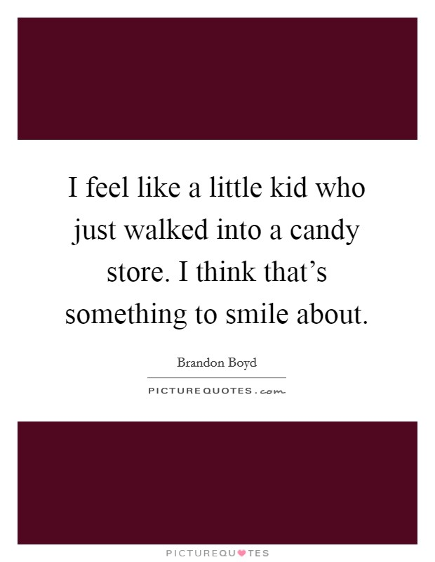 I feel like a little kid who just walked into a candy store. I think that's something to smile about Picture Quote #1